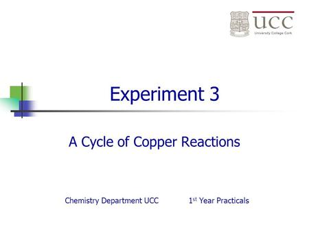 Experiment 3 A Cycle of Copper Reactions Chemistry Department UCC1 st Year Practicals.