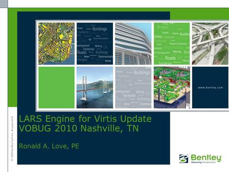 © 2009 Bentley Systems, Incorporated LARS Engine for Virtis Update VOBUG 2010 Nashville, TN Ronald A. Love, PE.