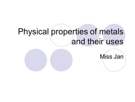 Physical properties of metals and their uses Miss Jan.