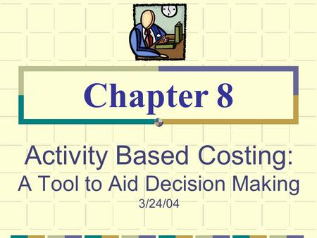 Activity Based Costing: A Tool to Aid Decision Making 3/24/04 Chapter 8.