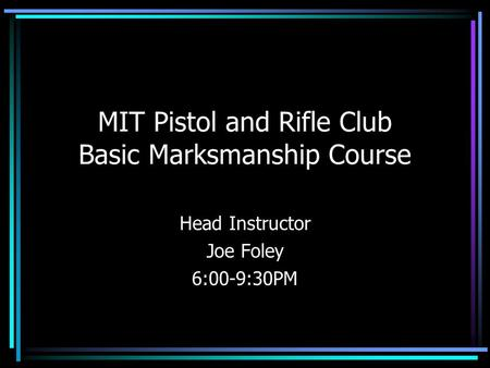 MIT Pistol and Rifle Club Basic Marksmanship Course Head Instructor Joe Foley 6:00-9:30PM.