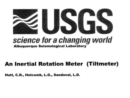AN INERTIAL ROTATION METER (TILTMETER) Hutt, C. R., Holcomb, L. G., and Sandoval, L. D. USGS Albuquerque Seismological Laboratory Surface tilt noise has.
