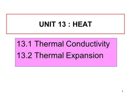 1 UNIT 13 : HEAT 13.1 Thermal Conductivity 13.2 Thermal Expansion.