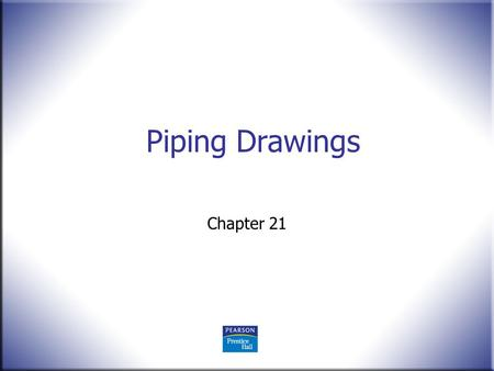 Piping Drawings Chapter 21. Technical Drawing 13 th Edition Giesecke, Mitchell, Spencer, Hill Dygdon, Novak, Lockhart © 2009 Pearson Education, Upper.