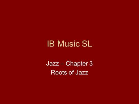 IB Music SL Jazz – Chapter 3 Roots of Jazz. The Roots of Jazz Jazz is also rooted in the cultural trends that reached back far into the nineteenth century.