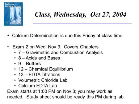 ______________________________________ Class, Wednesday, Oct 27, 2004 Calcium Determination is due this Friday at class time. Exam 2 on Wed, Nov 3. Covers.