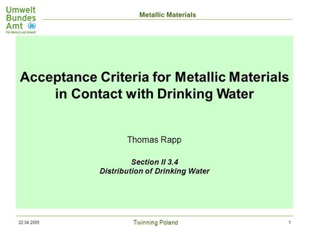 Twinning Poland Metallic Materials 22.04.20091 Acceptance Criteria for Metallic Materials in Contact with Drinking Water Thomas Rapp Section II 3.4 Distribution.