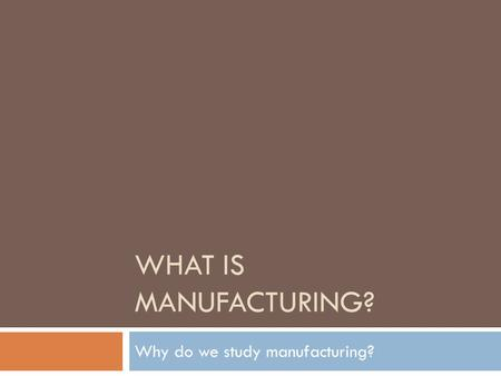 WHAT IS MANUFACTURING? Why do we study manufacturing?