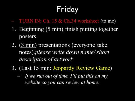 Friday –TURN IN: Ch. 15 & Ch.34 worksheet (to me) 1.Beginning (5 min) finish putting together posters. 2.(3 min) presentations (everyone take notes).please.