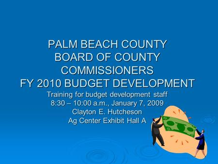 PALM BEACH COUNTY BOARD OF COUNTY COMMISSIONERS FY 2010 BUDGET DEVELOPMENT Training for budget development staff 8:30 – 10:00 a.m., January 7, 2009 Clayton.
