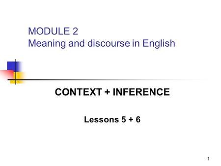 1 CONTEXT + INFERENCE Lessons 5 + 6 MODULE 2 Meaning and discourse in English.
