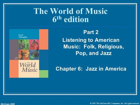 © 2007 The McGraw-Hill Companies, Inc. All rights reserved McGraw-Hill The World of Music 6 th edition Part 2 Listening to American Music: Folk, Religious,