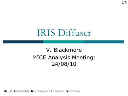 IRIS Diffuser V. Blackmore MICE Analysis Meeting: 24/08/10 IRIS: Incredibly Redesigned Intrinsic Scatterer 1/9.