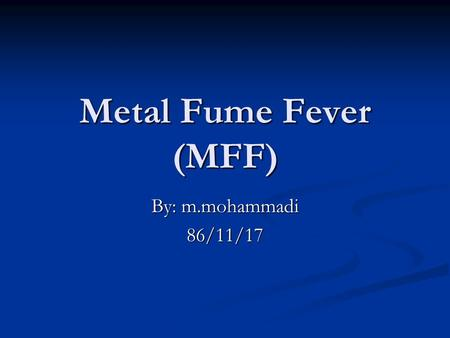 Metal Fume Fever (MFF) By: m.mohammadi 86/11/17. Introduction An acute, self-limiting, flu-like inhalational fever attributed to exposure to a number.