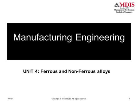 UNIT 4: Ferrous and Non-Ferrous alloys Manufacturing Engineering Unit 4 Copyright © 2012 MDIS. All rights reserved. 1.