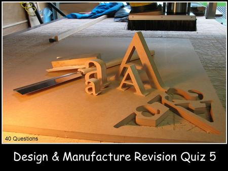 Design & Manufacture Revision Quiz 5 40 Questions.
