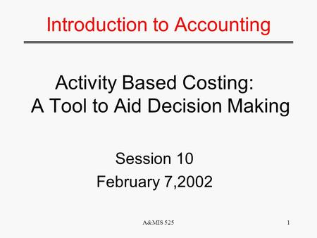 A&MIS 5251 Introduction to Accounting Activity Based Costing: A Tool to Aid Decision Making Session 10 February 7,2002.