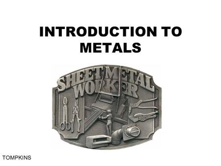 INTRODUCTION TO METALS TOMPKINS. METAL CLASSIFICATION When making products in industry, or completing a school project in a metals lab, it is important.