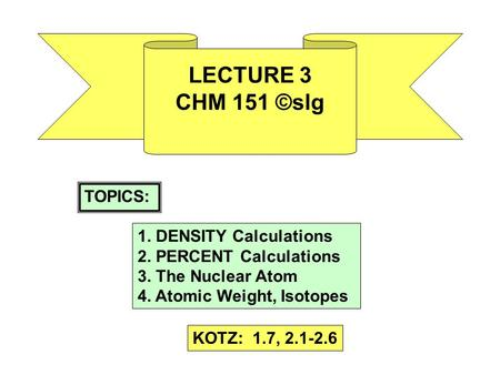 LECTURE 3 CHM 151 ©slg TOPICS: 1. DENSITY Calculations 2. PERCENT Calculations 3. The Nuclear Atom 4. Atomic Weight, Isotopes KOTZ: 1.7, 2.1-2.6.