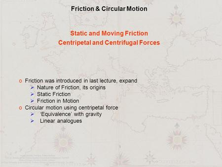 Friction & Circular Motion Static and Moving Friction Centripetal and Centrifugal Forces o Friction was introduced in last lecture, expand  Nature of.