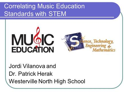 Correlating Music Education Standards with STEM Jordi Vilanova and Dr. Patrick Herak Westerville North High School.