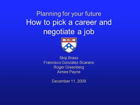 Planning for your future How to pick a career and negotiate a job Skip Brass Francisco Gonzalez-Scarano Roger Greenberg Aimee Payne December 11, 2009.