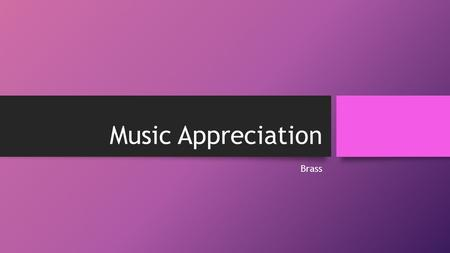 Music Appreciation Brass. There are multiple types of brass instruments. To list a few there are... Trumpets, Trombones, Tubas, French Horn, Euphonium,