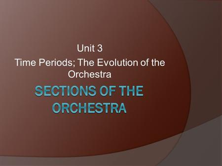 Unit 3 Time Periods; The Evolution of the Orchestra.