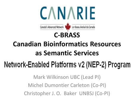 Mark Wilkinson UBC (Lead PI) Michel Dumontier Carleton (Co-PI) Christopher J. O. Baker UNBSJ (Co-PI) C-BRASS Canadian Bioinformatics Resources as Semantic.
