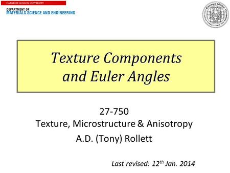 1 Texture Components and Euler Angles 27-750 Texture, Microstructure & Anisotropy A.D. (Tony) Rollett Last revised: 12 th Jan. 2014.