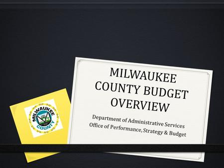 MILWAUKEE COUNTY BUDGET OVERVIEW Department of Administrative Services Office of Performance, Strategy & Budget.