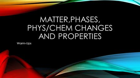 MATTER,PHASES, PHYS/CHEM CHANGES AND PROPERTIES Warm-Ups.