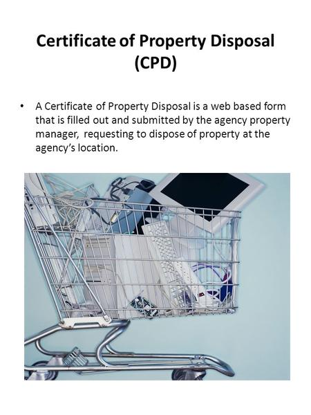 Certificate of Property Disposal (CPD) A Certificate of Property Disposal is a web based form that is filled out and submitted by the agency property manager,