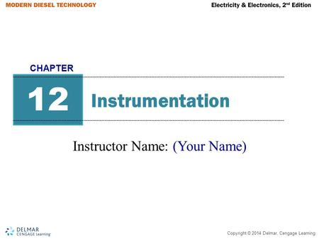 Copyright © 2014 Delmar, Cengage Learning Instrumentation Instructor Name: (Your Name) 12 CHAPTER.