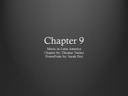 Chapter 9 Music in Latin America Chapter by: Thomas Turino PowerPoint by: Sarah Pesi.