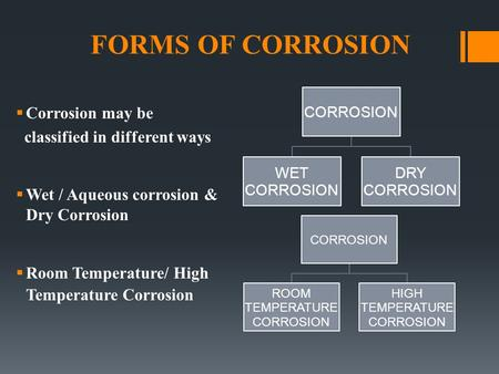 FORMS OF CORROSION  Corrosion may be classified in different ways  Wet / Aqueous corrosion & Dry Corrosion  Room Temperature/ High Temperature Corrosion.
