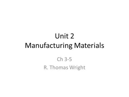 Unit 2 Manufacturing Materials Ch 3-5 R. Thomas Wright.