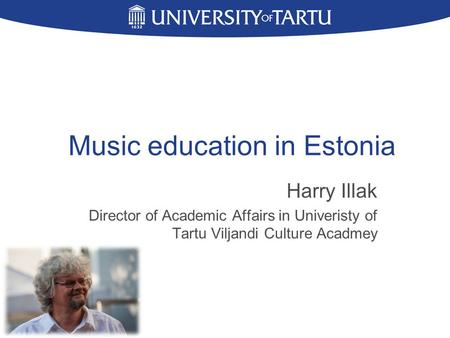 Music education in Estonia Harry Illak Director of Academic Affairs in Univeristy of Tartu Viljandi Culture Acadmey.