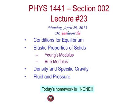 PHYS 1441 – Section 002 Lecture #23 Monday, April 29, 2013 Dr. Jaehoon Yu Conditions for Equilibrium Elastic Properties of Solids –Young's Modulus –Bulk.