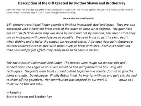 Description of the Gift Created By Brother Shawn and Brother Ray OSMTH Canada has provided this gift to his Excellence, the Grand Master and Prince Regent.
