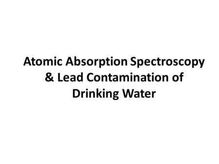 Atomic Absorption Spectroscopy & Lead Contamination of Drinking Water.