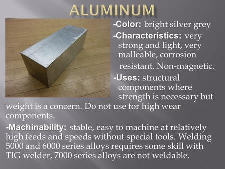 Color -Color: bright silver grey Characteristics -Characteristics: very strong and light, very malleable, corrosion resistant. Non-magnetic. Uses -Uses: