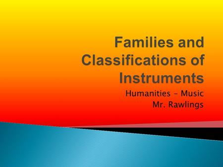 Humanities – Music Mr. Rawlings. One way to classify musical instruments is to group them as they are in a Western Orchestra. This is the way you have.