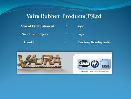 Vajra Rubber Products(P)Ltd Year of Establishment : 1990 No. of Employees : 250 Location : Trichur, Kerala, India.