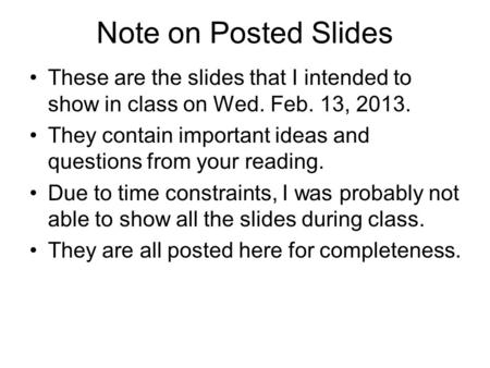 Note on Posted Slides These are the slides that I intended to show in <strong>class</strong> on Wed. Feb. 13, 2013. They contain important ideas and questions from your.