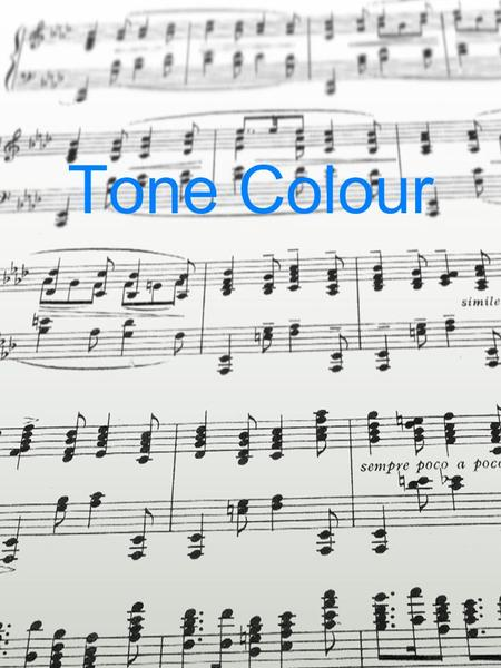 Tone Colour. Overview – Tone Colour TONE COLOUR refers to that aspect of sound that allows the listener to identify the sound source or combinations of.