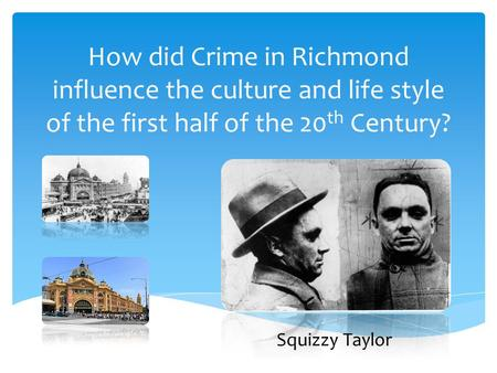 How did Crime in Richmond influence the culture and life style of the first half of the 20th Century? Squizzy Taylor.