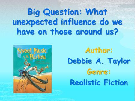 Big Question: What unexpected influence do we have on those around us? Author: Debbie A. Taylor Genre: Realistic Fiction.