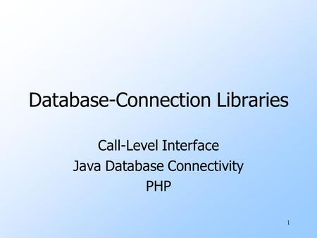 1 Database-Connection Libraries Call-Level Interface Java Database Connectivity PHP.