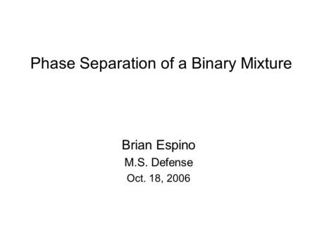Phase Separation of a Binary Mixture Brian Espino M.S. Defense Oct. 18, 2006.